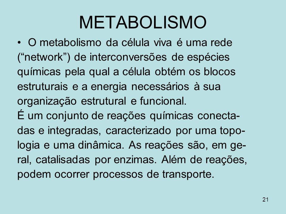 21 METABOLISMO O metabolismo da célula viva é uma rede (network) de interconversões de espécies químicas pela qual a célula obtém os blocos estruturai