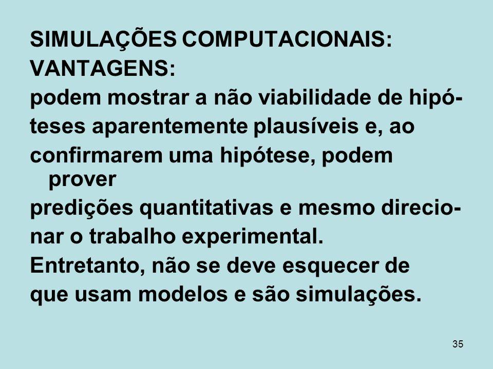 35 SIMULAÇÕES COMPUTACIONAIS: VANTAGENS: podem mostrar a não viabilidade de hipó- teses aparentemente plausíveis e, ao confirmarem uma hipótese, podem