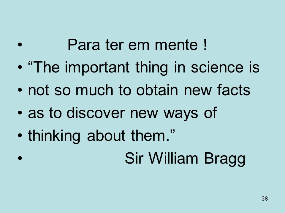 38 Para ter em mente ! The important thing in science is not so much to obtain new facts as to discover new ways of thinking about them. Sir William B