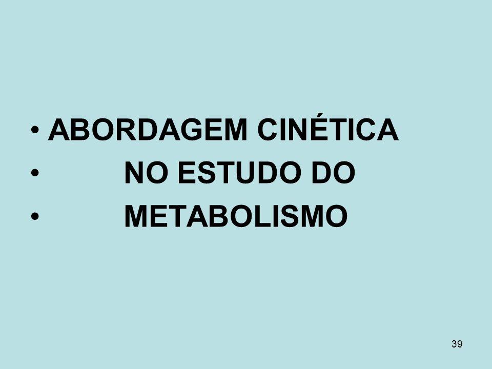39 ABORDAGEM CINÉTICA NO ESTUDO DO METABOLISMO