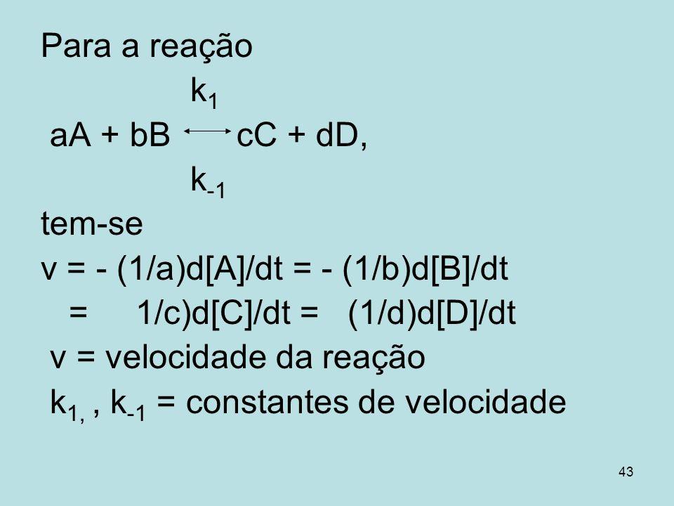 43 Para a reação k 1 aA + bB cC + dD, k -1 tem-se v = - (1/a)d[A]/dt = - (1/b)d[B]/dt = 1/c)d[C]/dt = (1/d)d[D]/dt v = velocidade da reação k 1,, k -1