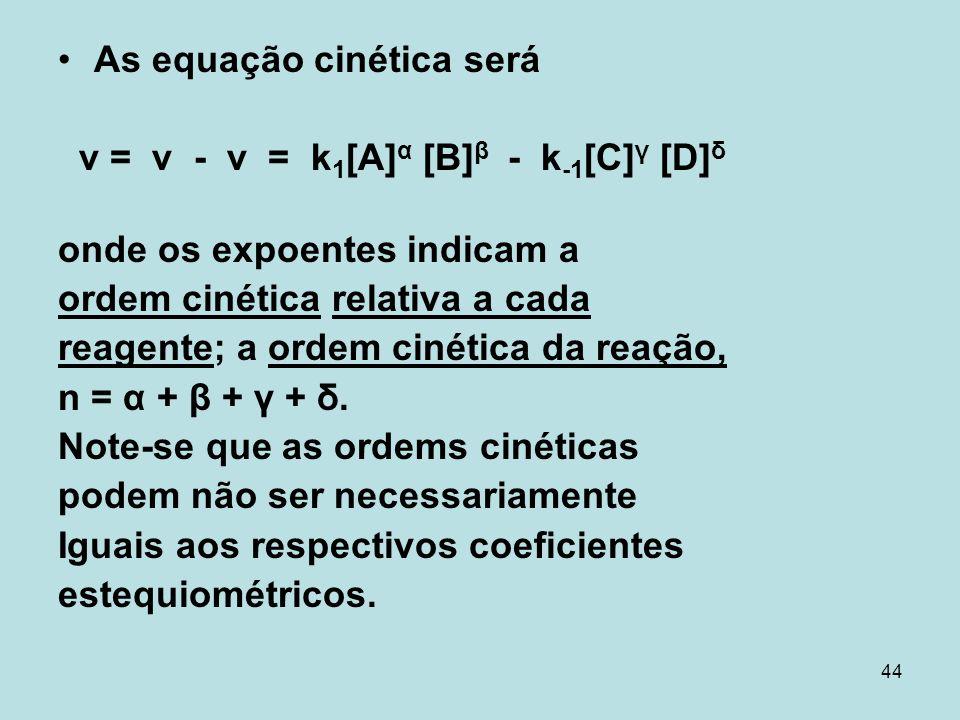 44 As equação cinética será v = v - v = k 1 [A] α [B] β - k -1 [C] γ [D] δ onde os expoentes indicam a ordem cinética relativa a cada reagente; a orde