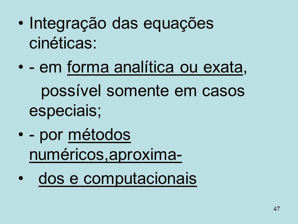 47 Integração das equações cinéticas: - em forma analítica ou exata, possível somente em casos especiais; - por métodos numéricos,aproxima- dos e comp