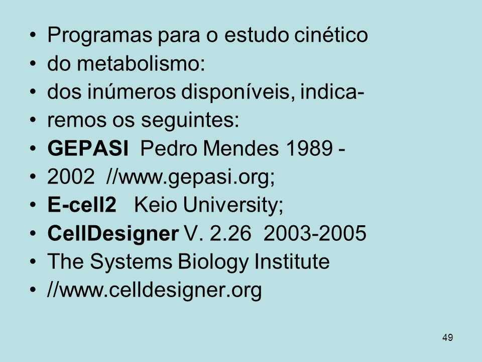 49 Programas para o estudo cinético do metabolismo: dos inúmeros disponíveis, indica- remos os seguintes: GEPASI Pedro Mendes 1989 - 2002 //www.gepasi