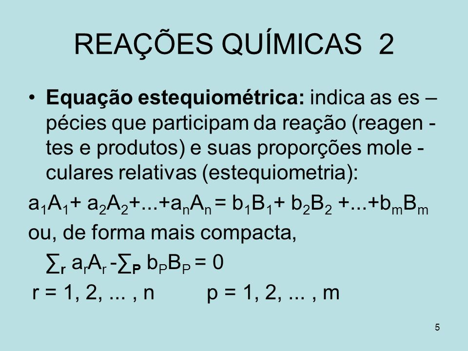 5 REAÇÕES QUÍMICAS 2 Equação estequiométrica: indica as es – pécies que participam da reação (reagen - tes e produtos) e suas proporções mole - culare