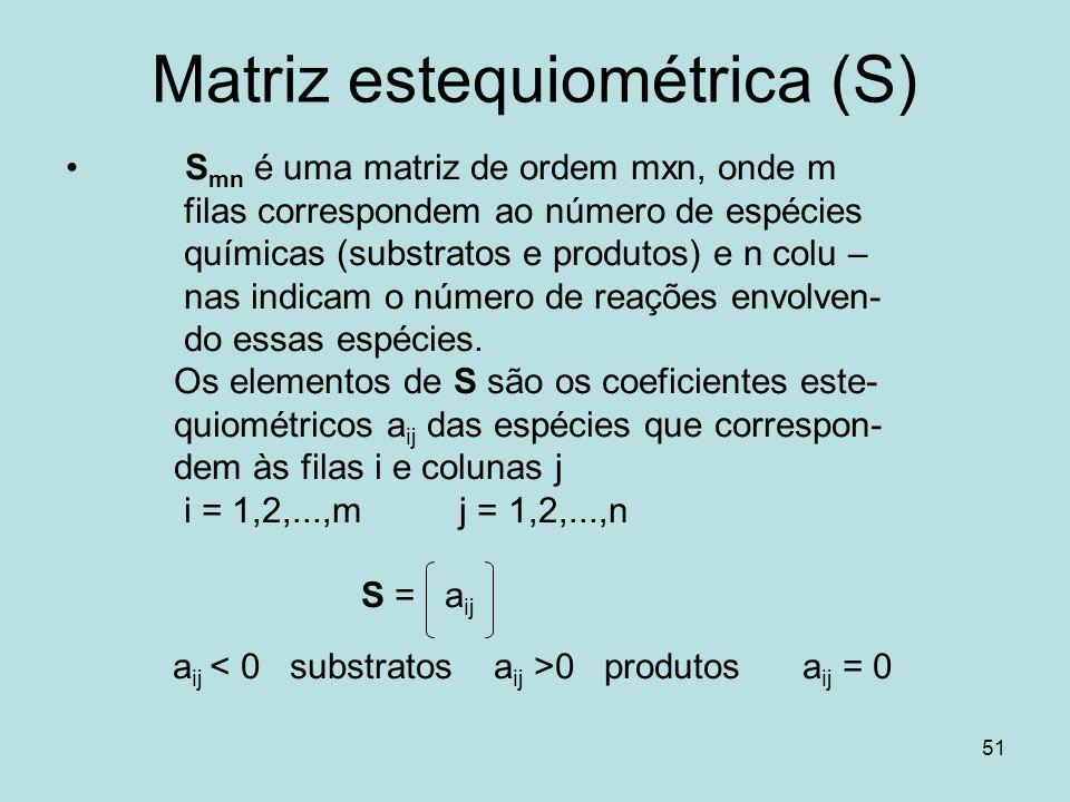 51 Matriz estequiométrica (S) S mn é uma matriz de ordem mxn, onde m filas correspondem ao número de espécies químicas (substratos e produtos) e n col
