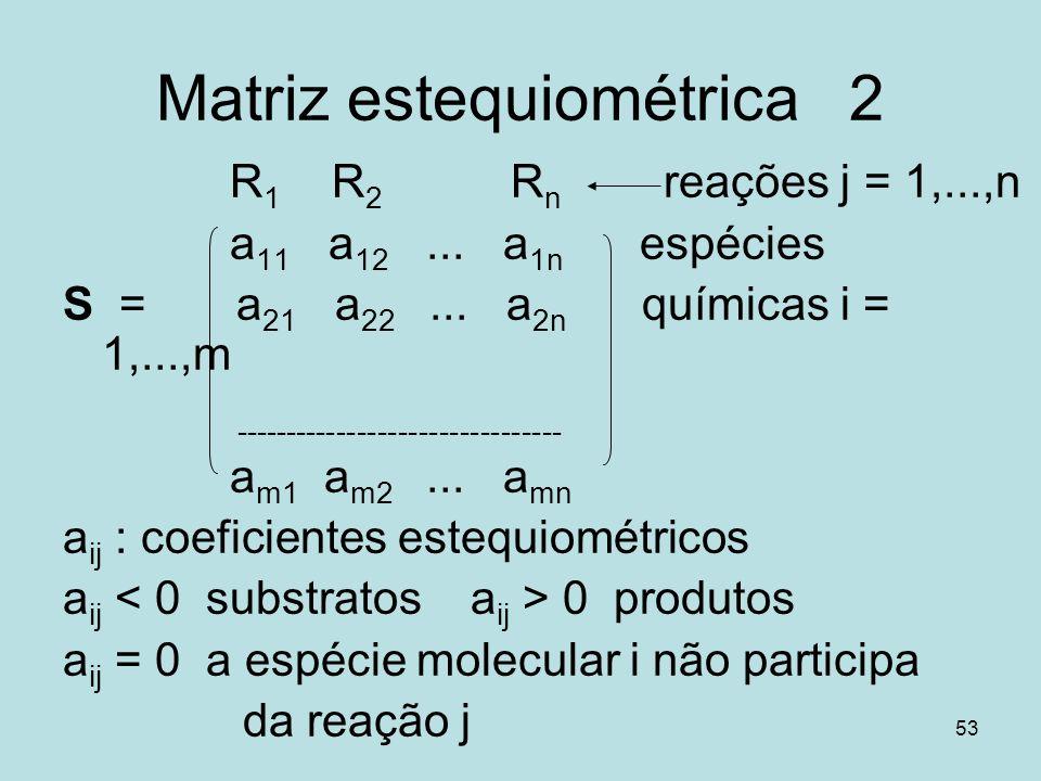 53 Matriz estequiométrica 2 R 1 R 2 R n reações j = 1,...,n a 11 a 12... a 1n espécies S = a 21 a 22... a 2n químicas i = 1,...,m --------------------