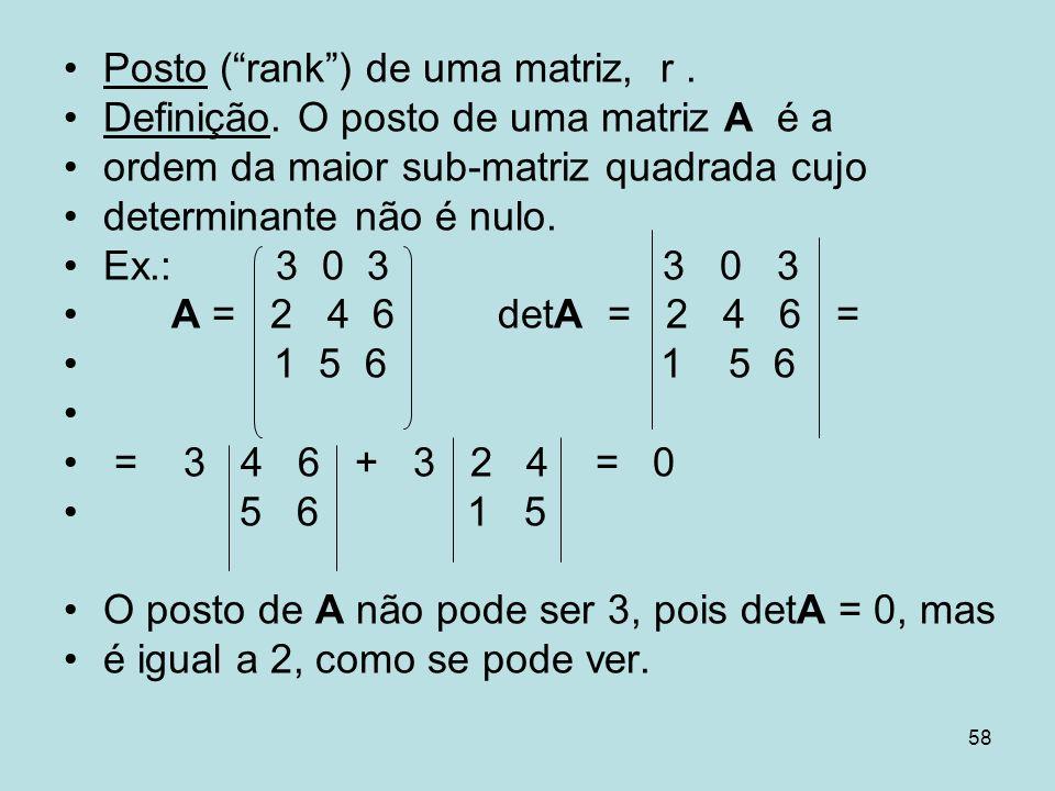 58 Posto (rank) de uma matriz, r. Definição. O posto de uma matriz A é a ordem da maior sub-matriz quadrada cujo determinante não é nulo. Ex.: 3 0 3 3