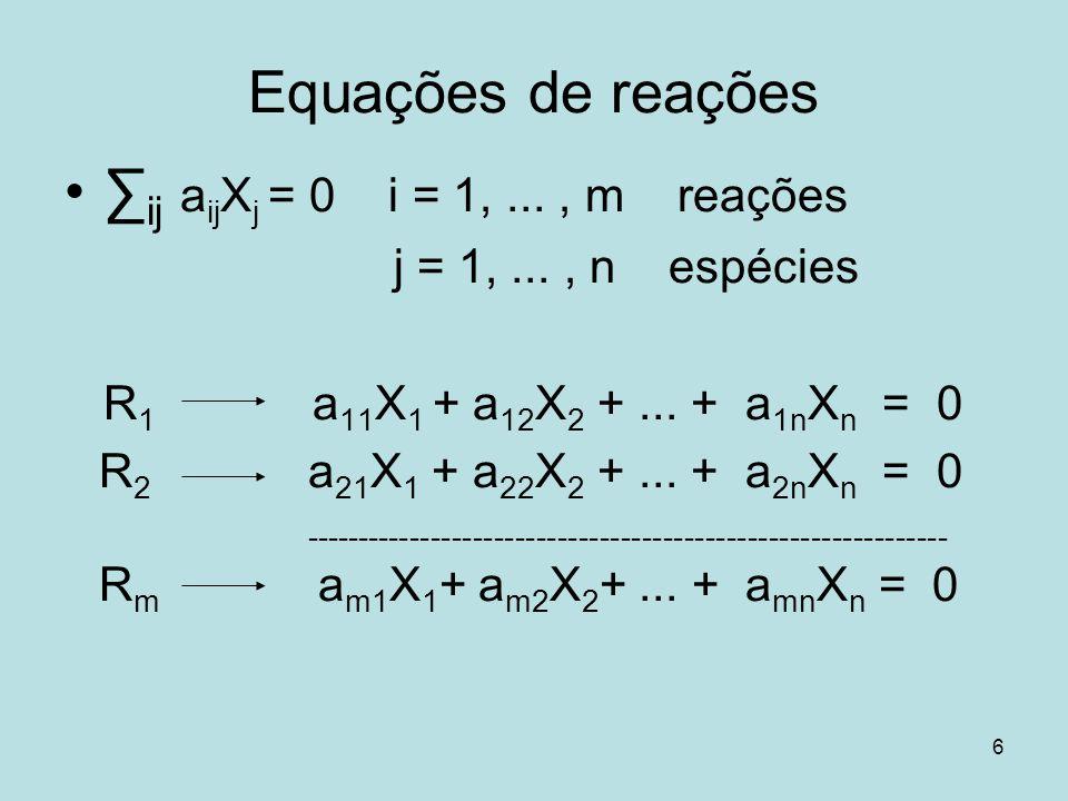 6 Equações de reações ij a ij X j = 0 i = 1,..., m reações j = 1,..., n espécies R 1 a 11 X 1 + a 12 X 2 +... + a 1n X n = 0 R 2 a 21 X 1 + a 22 X 2 +