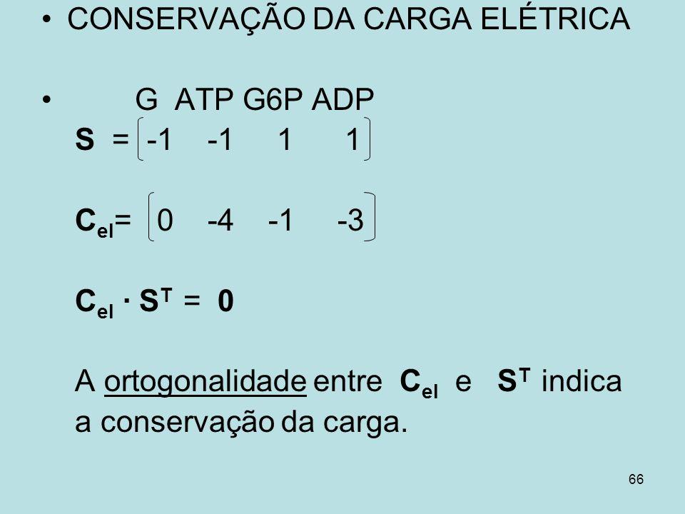 66 CONSERVAÇÃO DA CARGA ELÉTRICA G ATP G6P ADP S = -1 -1 1 1 C el = 0 -4 -1 -3 C el S T = 0 A ortogonalidade entre C el e S T indica a conservação da
