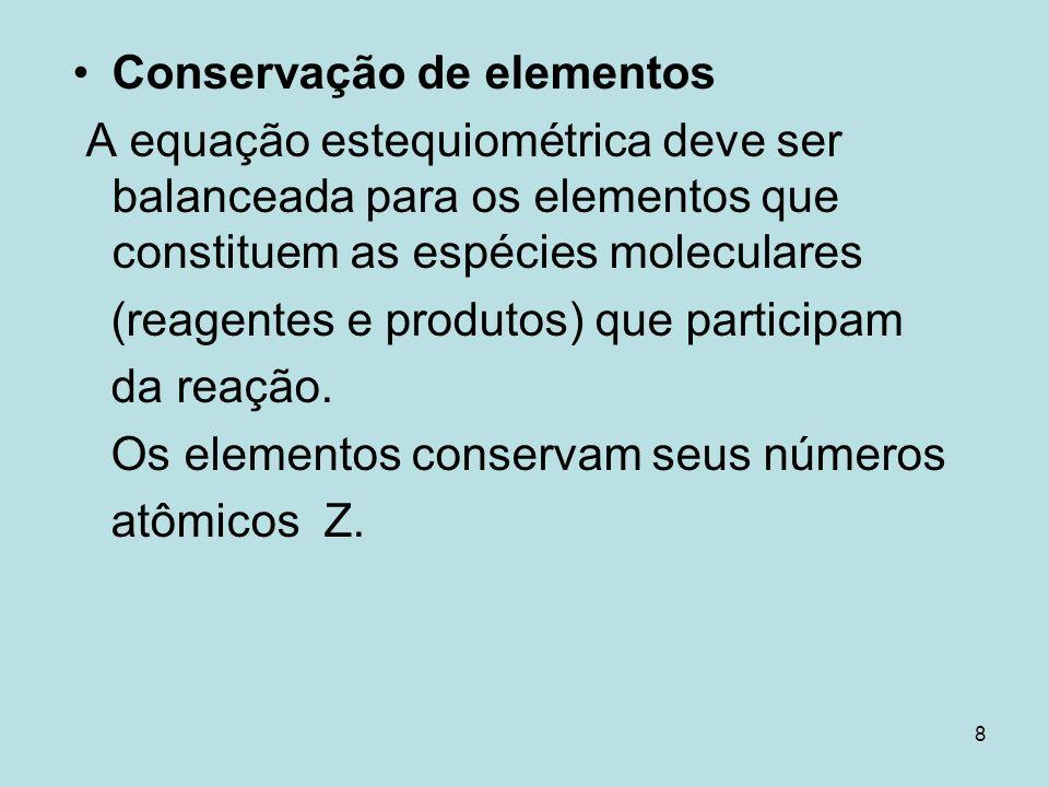 8 Conservação de elementos A equação estequiométrica deve ser balanceada para os elementos que constituem as espécies moleculares (reagentes e produto