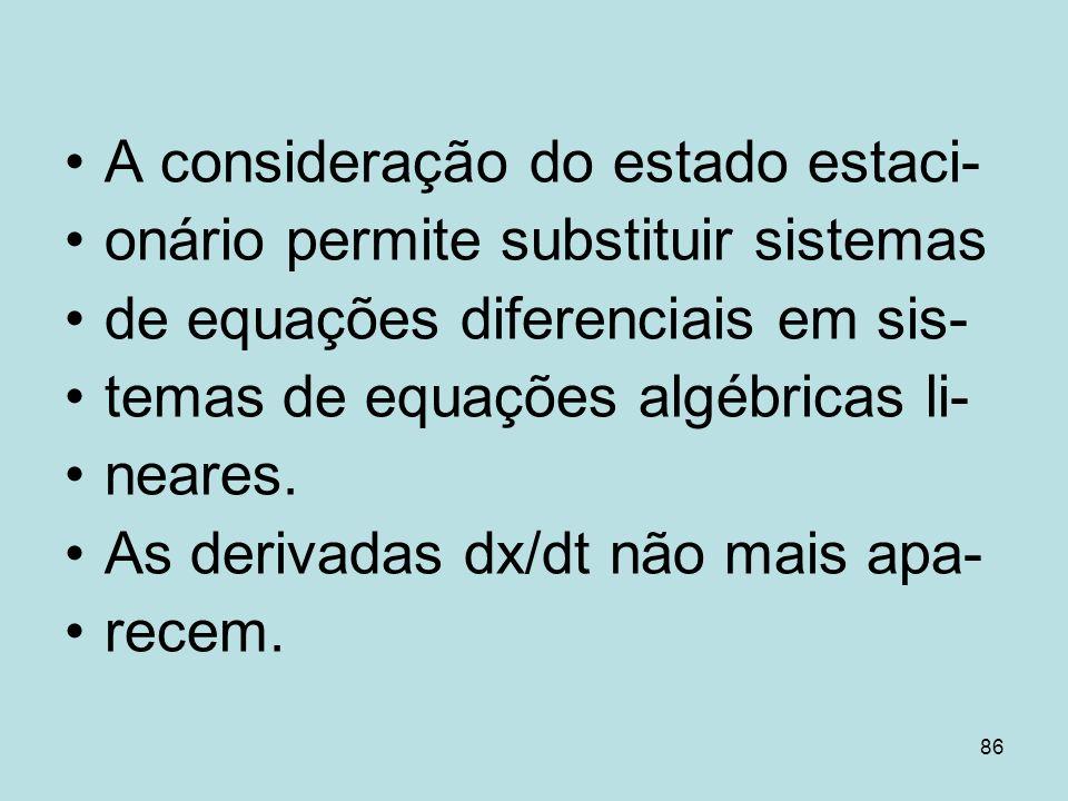 86 A consideração do estado estaci- onário permite substituir sistemas de equações diferenciais em sis- temas de equações algébricas li- neares. As de