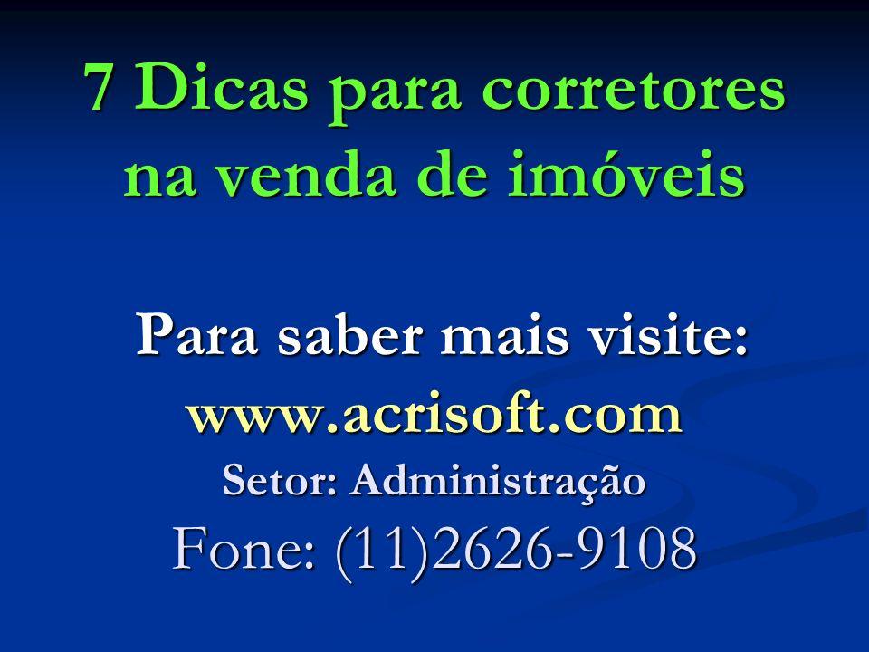 7 Dicas para corretores na venda de imóveis Para saber mais visite: www.acrisoft.com Setor: Administração Fone: (11)2626-9108