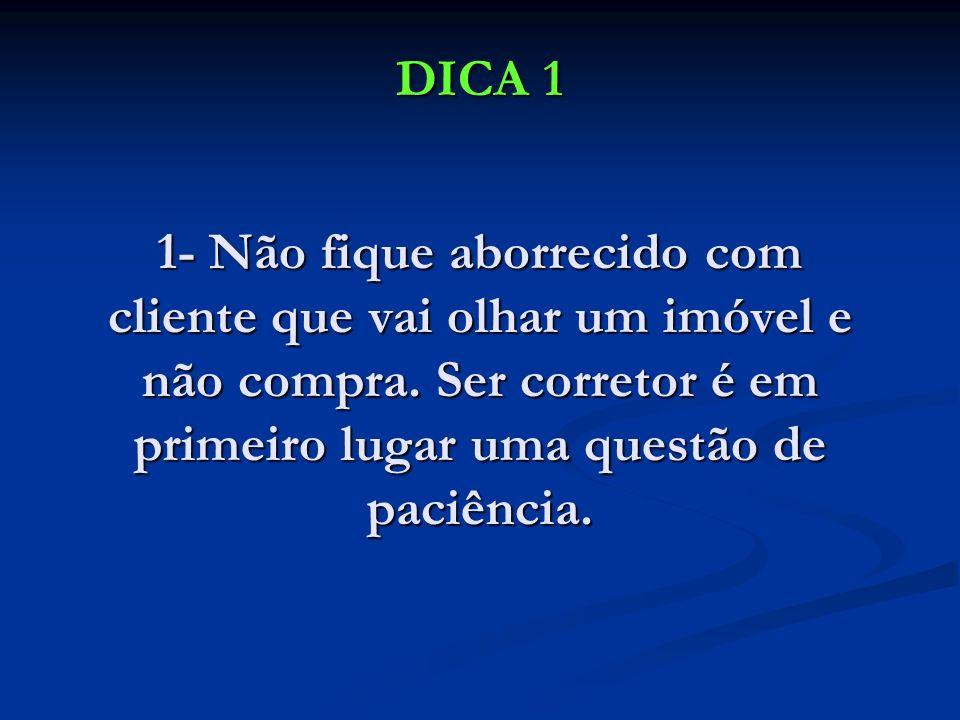 DICA 1 1- Não fique aborrecido com cliente que vai olhar um imóvel e não compra. Ser corretor é em primeiro lugar uma questão de paciência.
