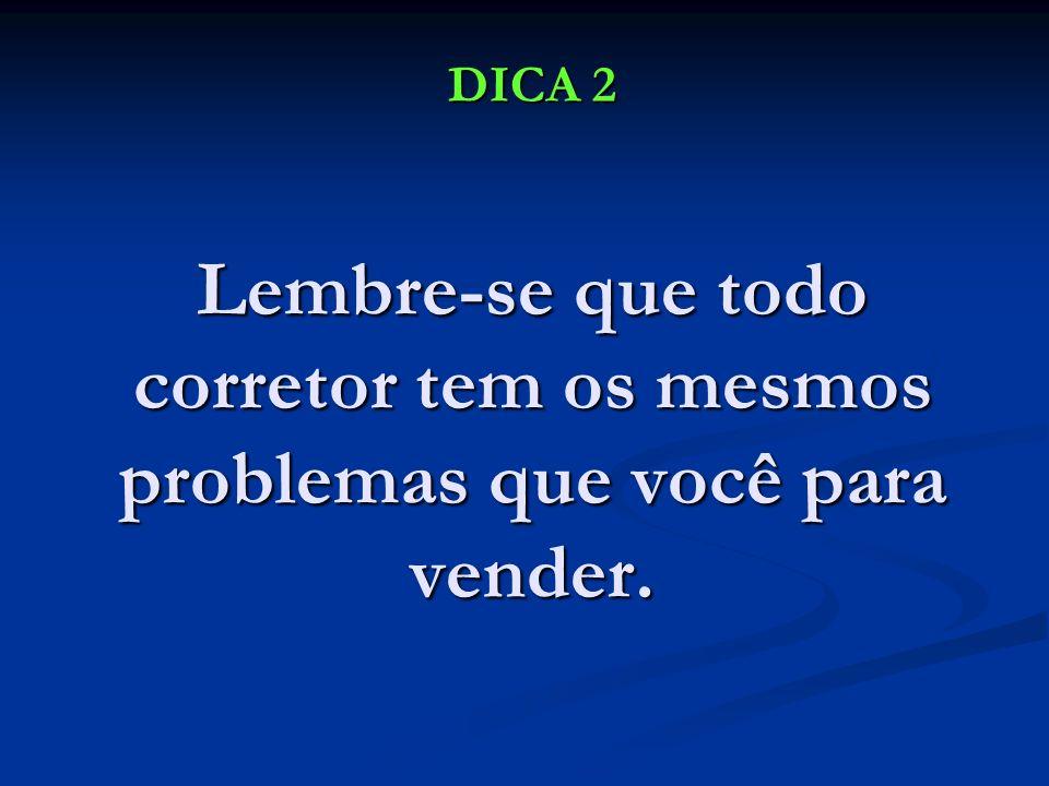 DICA 2 Lembre-se que todo corretor tem os mesmos problemas que você para vender. DICA 2 Lembre-se que todo corretor tem os mesmos problemas que você p