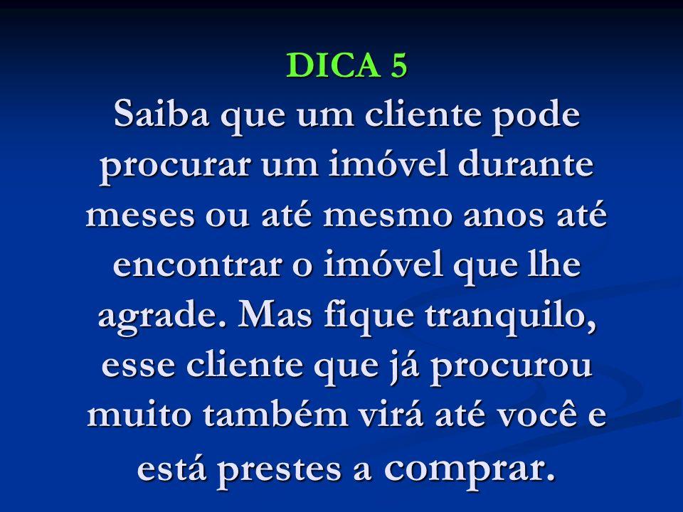 DICA 5 Saiba que um cliente pode procurar um imóvel durante meses ou até mesmo anos até encontrar o imóvel que lhe agrade. Mas fique tranquilo, esse c