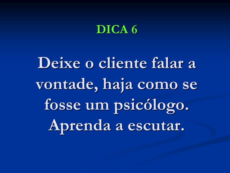 DICA 6 Deixe o cliente falar a vontade, haja como se fosse um psicólogo. Aprenda a escutar. DICA 6 Deixe o cliente falar a vontade, haja como se fosse