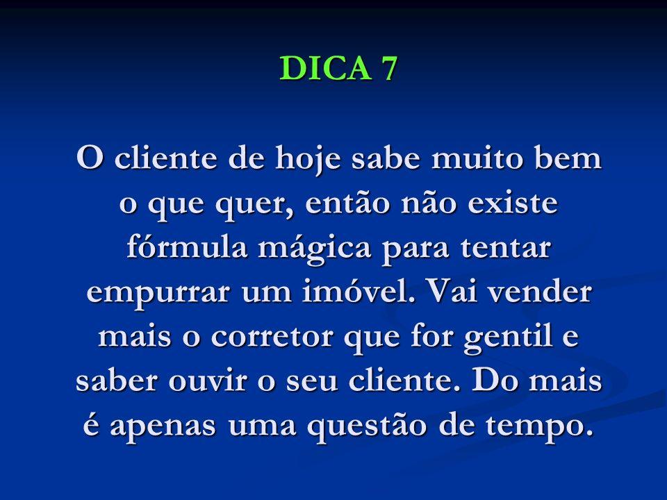 DICA 7 O cliente de hoje sabe muito bem o que quer, então não existe fórmula mágica para tentar empurrar um imóvel. Vai vender mais o corretor que for
