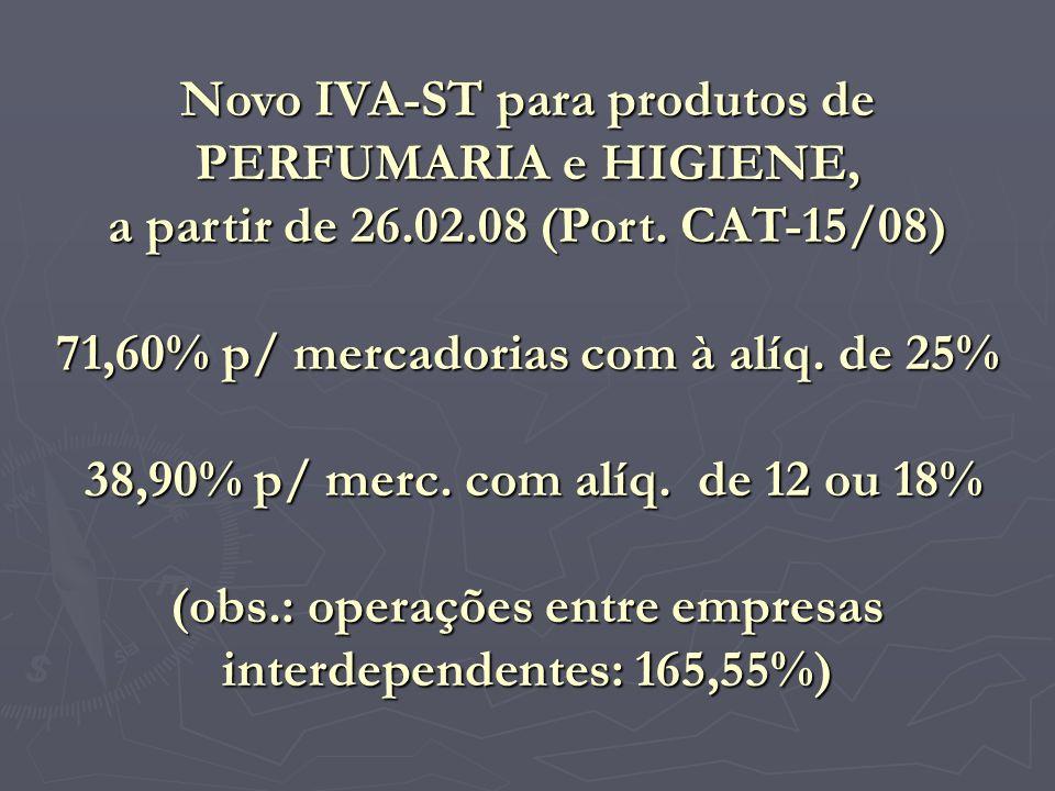 Novo IVA-ST para produtos de PERFUMARIA e HIGIENE, a partir de 26.02.08 (Port. CAT-15/08) 71,60% p/ mercadorias com à alíq. de 25% 38,90% p/ merc. com