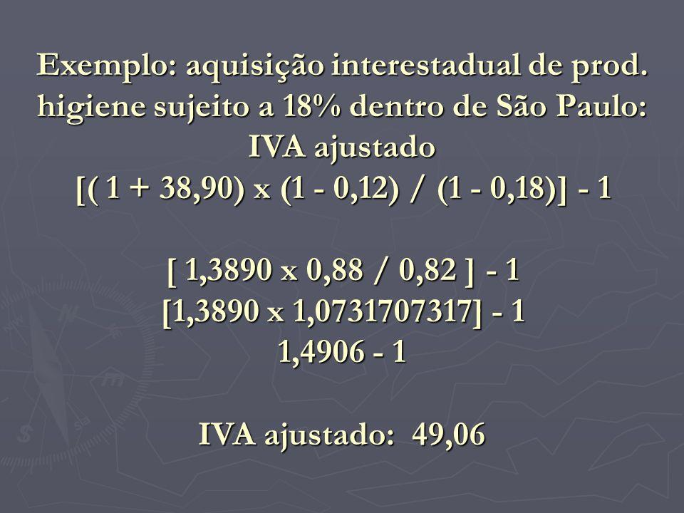 Exemplo: aquisição interestadual de prod. higiene sujeito a 18% dentro de São Paulo: IVA ajustado [( 1 + 38,90) x (1 - 0,12) / (1 - 0,18)] - 1 [ 1,389