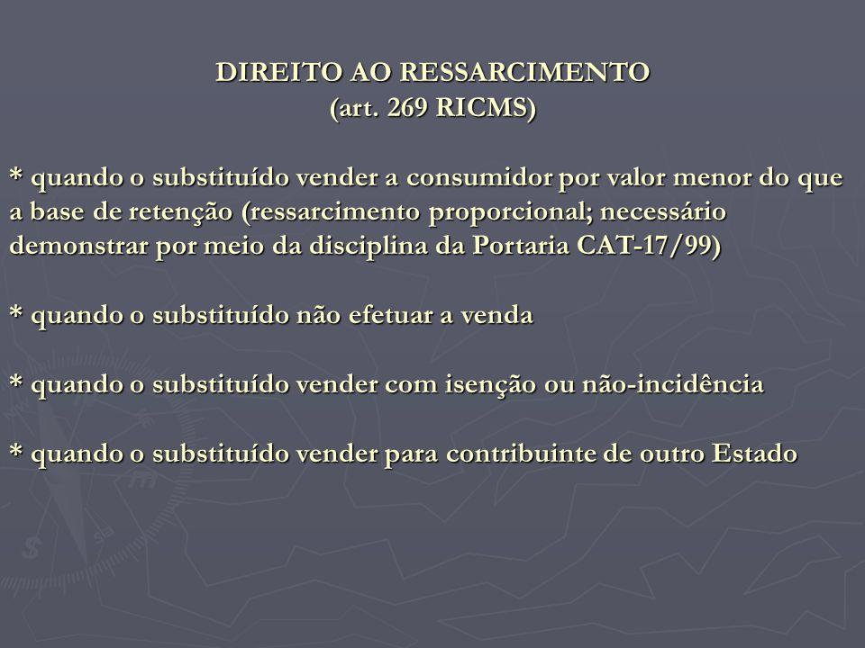 DIREITO AO RESSARCIMENTO (art. 269 RICMS) * quando o substituído vender a consumidor por valor menor do que a base de retenção (ressarcimento proporci