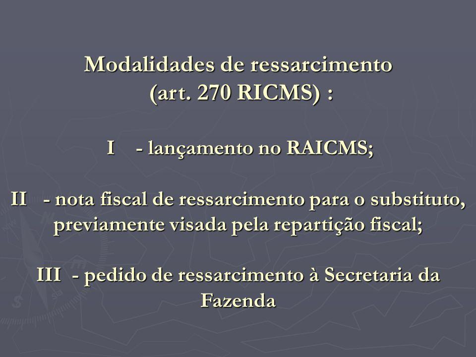 Modalidades de ressarcimento (art. 270 RICMS) : I - lançamento no RAICMS; II - nota fiscal de ressarcimento para o substituto, previamente visada pela