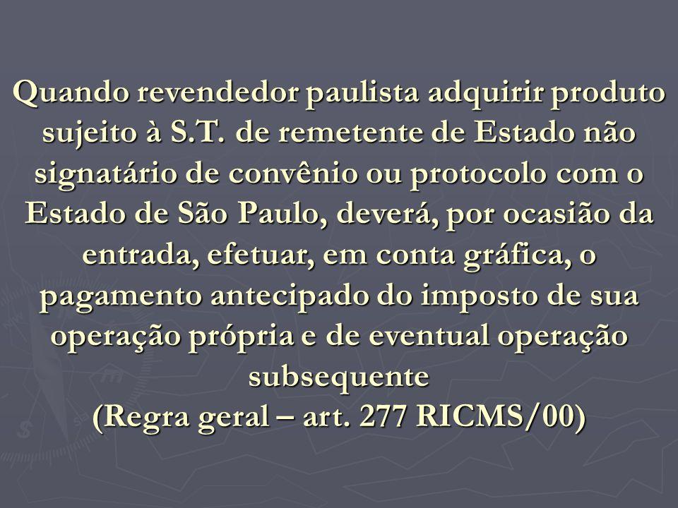 Quando revendedor paulista adquirir produto sujeito à S.T. de remetente de Estado não signatário de convênio ou protocolo com o Estado de São Paulo, d