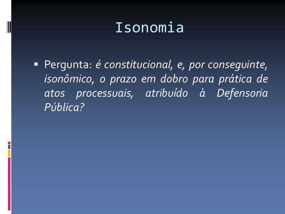 Isonomia Pergunta: é constitucional, e, por conseguinte, isonômico, o prazo em dobro para prática de atos processuais, atribuído à Defensoria Pública