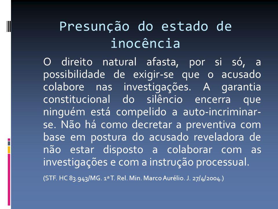 Presunção do estado de inocência O direito natural afasta, por si só, a possibilidade de exigir-se que o acusado colabore nas investigações.