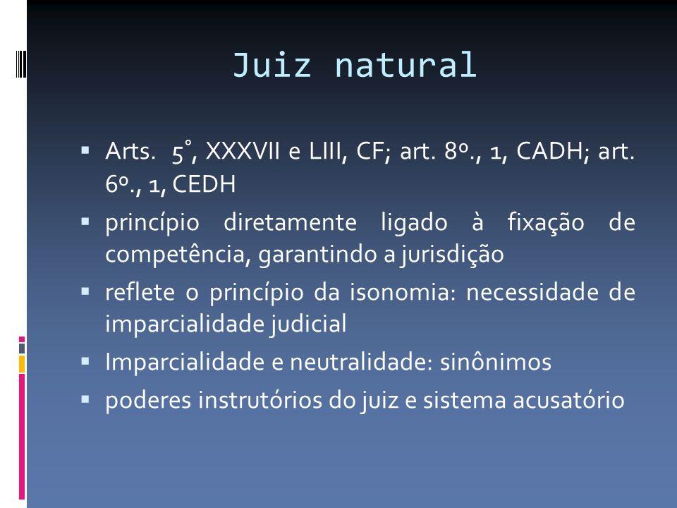 Juiz natural Arts. 5°, XXXVII e LIII, CF; art. 8º., 1, CADH; art.