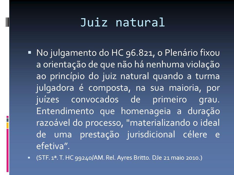 Juiz natural No julgamento do HC 96.821, o Plenário fixou a orientação de que não há nenhuma violação ao princípio do juiz natural quando a turma julgadora é composta, na sua maioria, por juízes convocados de primeiro grau.