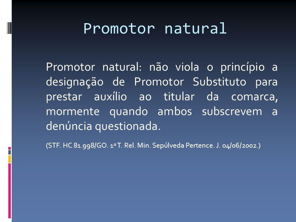 Promotor natural Promotor natural: não viola o princípio a designação de Promotor Substituto para prestar auxílio ao titular da comarca, mormente quando ambos subscrevem a denúncia questionada.