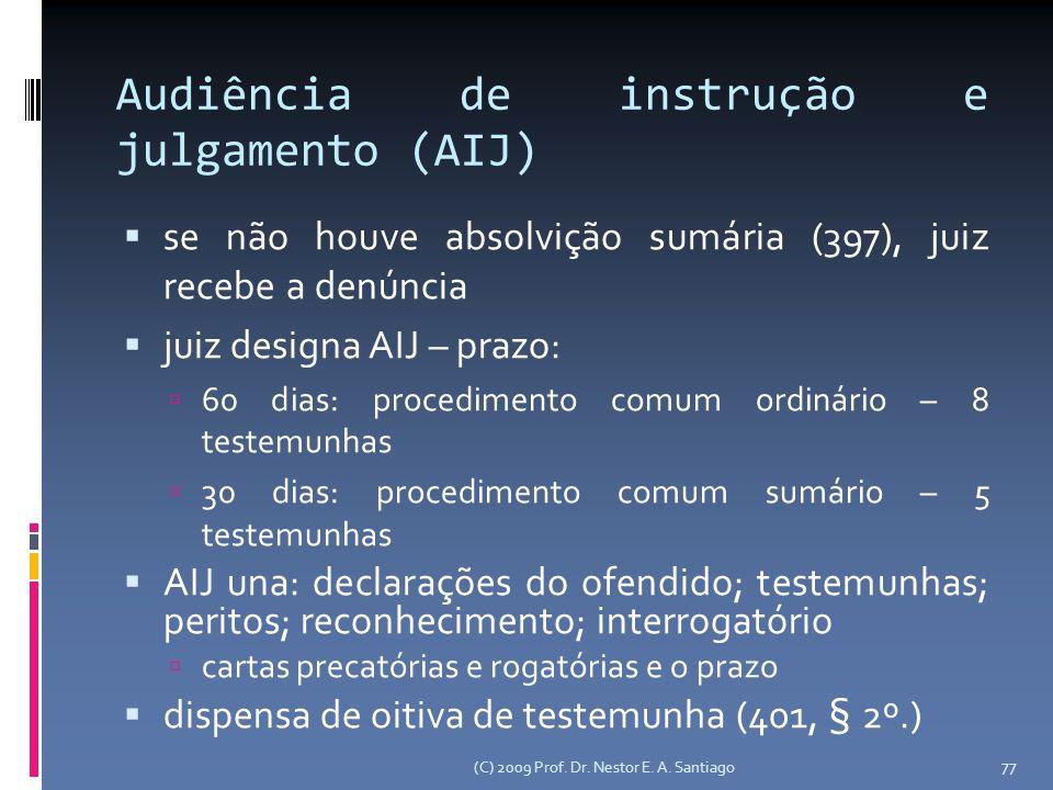 Audiência de instrução e julgamento (AIJ) se não houve absolvição sumária (397), juiz recebe a denúncia juiz designa AIJ – prazo: 60 dias: procedimento comum ordinário – 8 testemunhas 30 dias: procedimento comum sumário – 5 testemunhas AIJ una: declarações do ofendido; testemunhas; peritos; reconhecimento; interrogatório cartas precatórias e rogatórias e o prazo dispensa de oitiva de testemunha (401, § 2º.) (C) 2009 Prof.