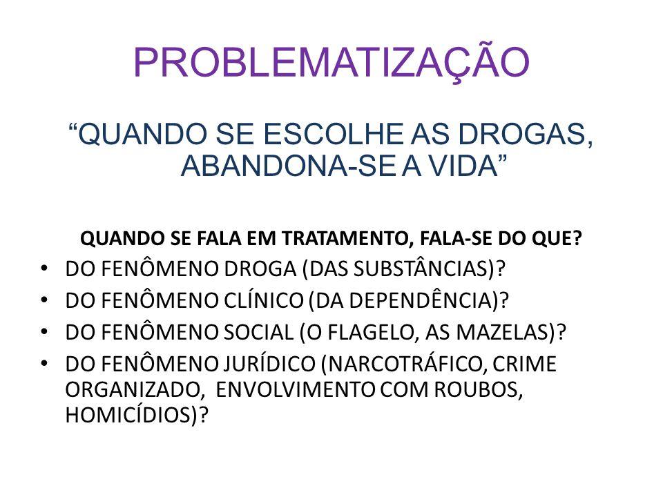 PROBLEMATIZAÇÃO QUANDO SE ESCOLHE AS DROGAS, ABANDONA-SE A VIDA QUANDO SE FALA EM TRATAMENTO, FALA-SE DO QUE? DO FENÔMENO DROGA (DAS SUBSTÂNCIAS)? DO