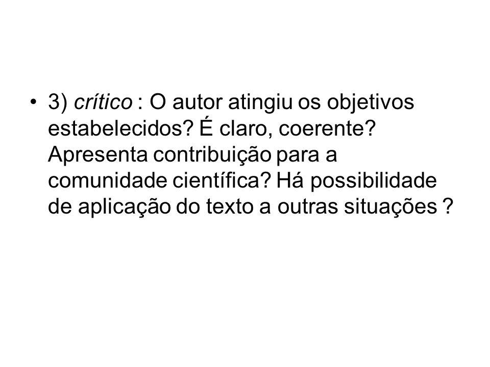 3) crítico : O autor atingiu os objetivos estabelecidos? É claro, coerente? Apresenta contribuição para a comunidade científica? Há possibilidade de a