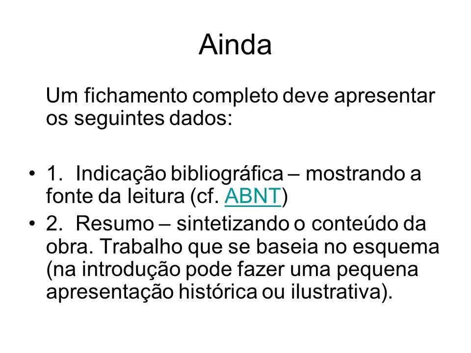 Ainda Um fichamento completo deve apresentar os seguintes dados: 1.Indicação bibliográfica – mostrando a fonte da leitura (cf. ABNT)ABNT 2.Resumo – si