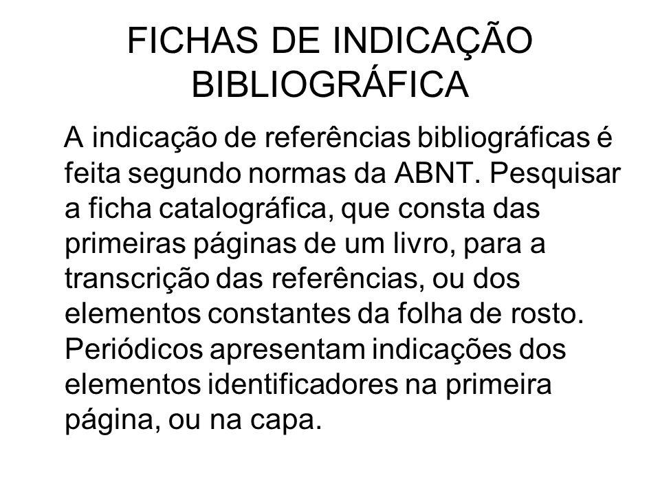 FICHAS DE INDICAÇÃO BIBLIOGRÁFICA A indicação de referências bibliográficas é feita segundo normas da ABNT. Pesquisar a ficha catalográfica, que const