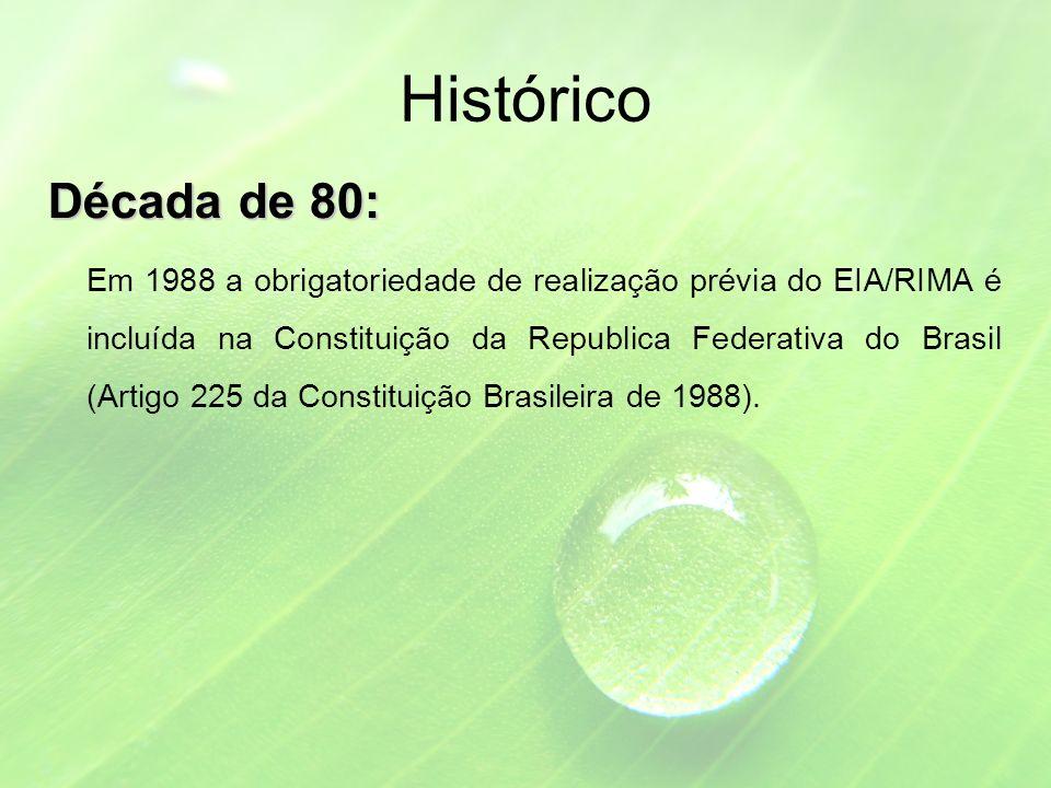Histórico Década de 80: Em 1988 a obrigatoriedade de realização prévia do EIA/RIMA é incluída na Constituição da Republica Federativa do Brasil (Artigo 225 da Constituição Brasileira de 1988).