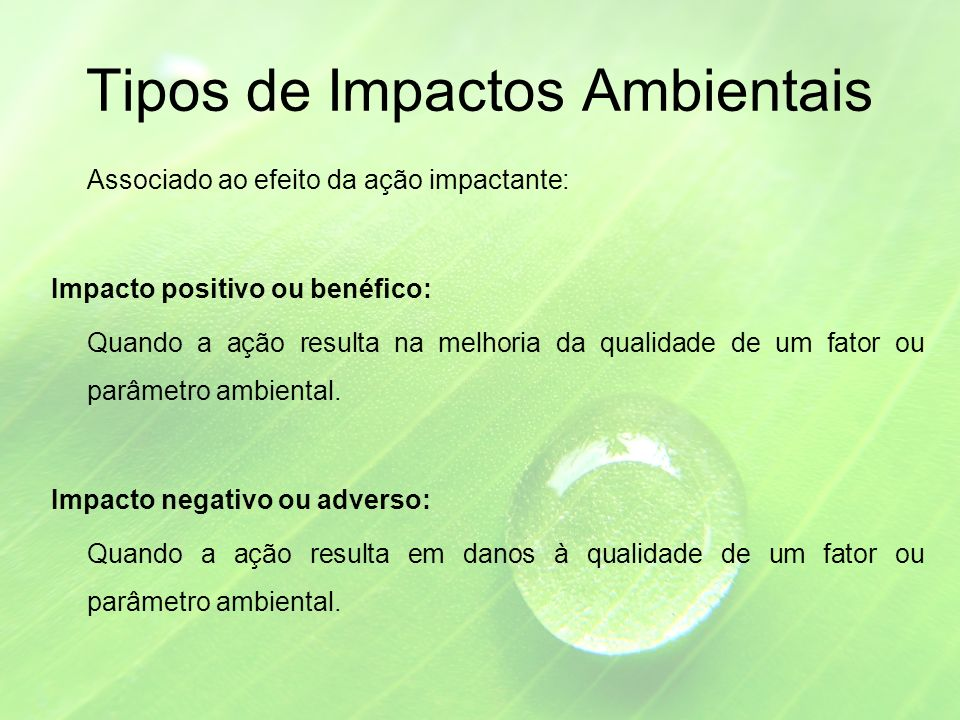 Tipos de Impactos Ambientais Associado ao efeito da ação impactante: Impacto positivo ou benéfico: Quando a ação resulta na melhoria da qualidade de um fator ou parâmetro ambiental.