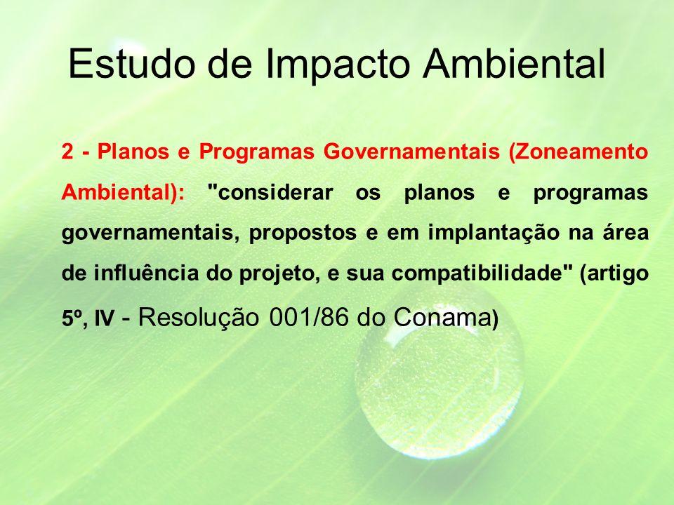 Estudo de Impacto Ambiental 2 - Planos e Programas Governamentais (Zoneamento Ambiental): considerar os planos e programas governamentais, propostos e em implantação na área de influência do projeto, e sua compatibilidade (artigo 5º, IV - Resolução 001/86 do Conama )