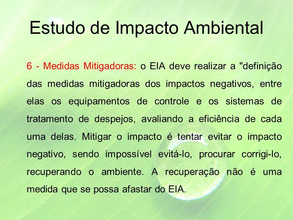 Estudo de Impacto Ambiental 6 - Medidas Mitigadoras: o EIA deve realizar a definição das medidas mitigadoras dos impactos negativos, entre elas os equipamentos de controle e os sistemas de tratamento de despejos, avaliando a eficiência de cada uma delas.