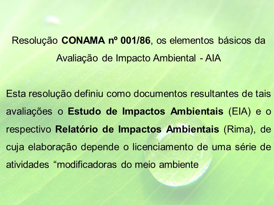 Resolução CONAMA nº 001/86, os elementos básicos da Avaliação de Impacto Ambiental - AIA Esta resolução definiu como documentos resultantes de tais avaliações o Estudo de Impactos Ambientais (EIA) e o respectivo Relatório de Impactos Ambientais (Rima), de cuja elaboração depende o licenciamento de uma série de atividades modificadoras do meio ambiente