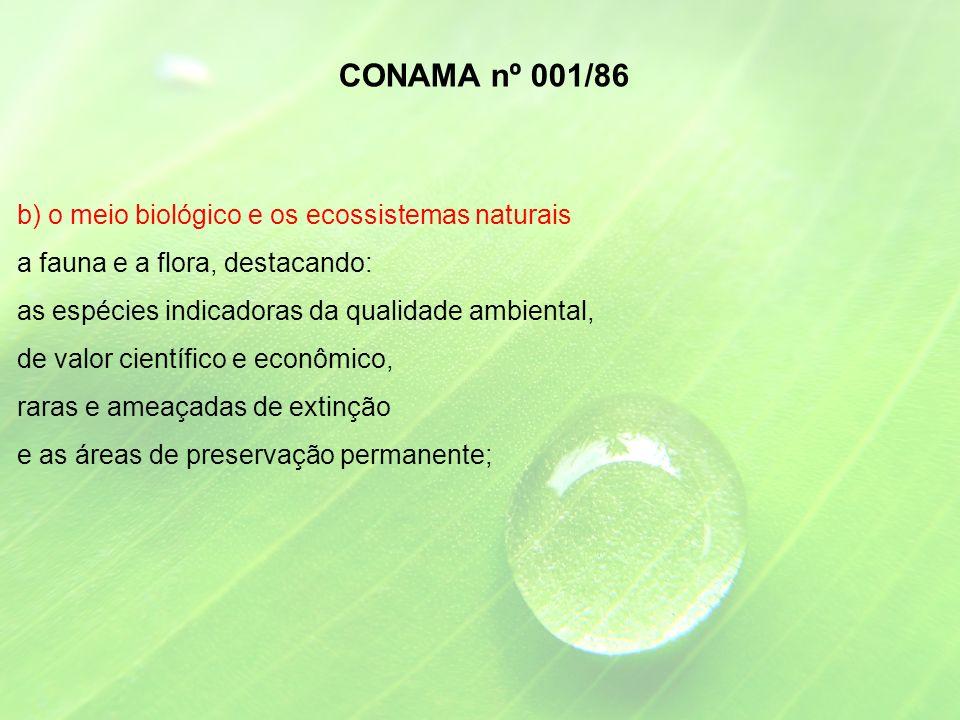 b) o meio biológico e os ecossistemas naturais a fauna e a flora, destacando: as espécies indicadoras da qualidade ambiental, de valor científico e econômico, raras e ameaçadas de extinção e as áreas de preservação permanente; CONAMA nº 001/86