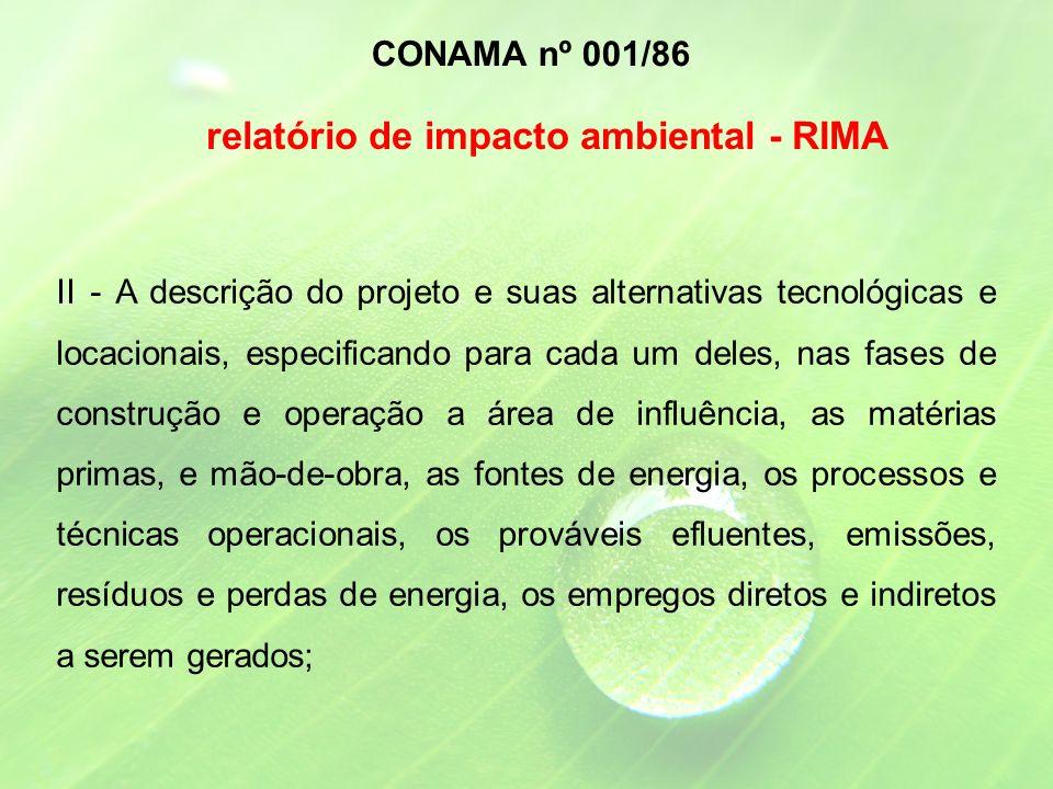 II - A descrição do projeto e suas alternativas tecnológicas e locacionais, especificando para cada um deles, nas fases de construção e operação a área de influência, as matérias primas, e mão-de-obra, as fontes de energia, os processos e técnicas operacionais, os prováveis efluentes, emissões, resíduos e perdas de energia, os empregos diretos e indiretos a serem gerados; CONAMA nº 001/86 relatório de impacto ambiental - RIMA