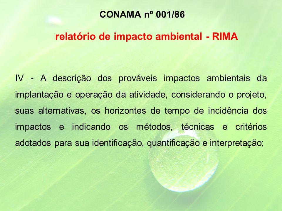 IV - A descrição dos prováveis impactos ambientais da implantação e operação da atividade, considerando o projeto, suas alternativas, os horizontes de tempo de incidência dos impactos e indicando os métodos, técnicas e critérios adotados para sua identificação, quantificação e interpretação; CONAMA nº 001/86 relatório de impacto ambiental - RIMA