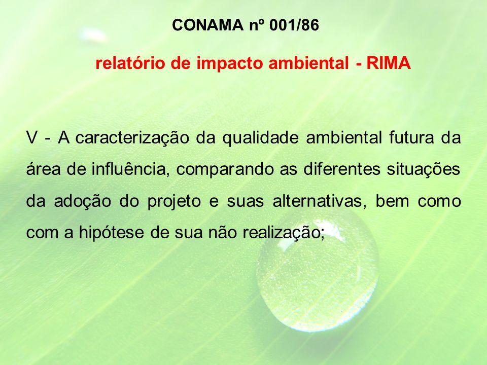 V - A caracterização da qualidade ambiental futura da área de influência, comparando as diferentes situações da adoção do projeto e suas alternativas, bem como com a hipótese de sua não realização; CONAMA nº 001/86 relatório de impacto ambiental - RIMA