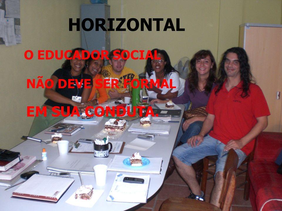 HORIZONTAL O EDUCADOR SOCIAL NÃO DEVE SER FORMAL EM SUA CONDUTA.