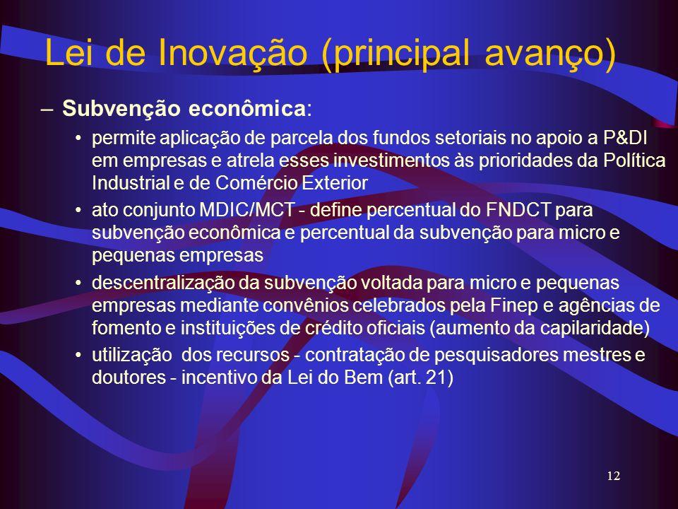 12 Lei de Inovação (principal avanço) –Subvenção econômica: permite aplicação de parcela dos fundos setoriais no apoio a P&DI em empresas e atrela ess