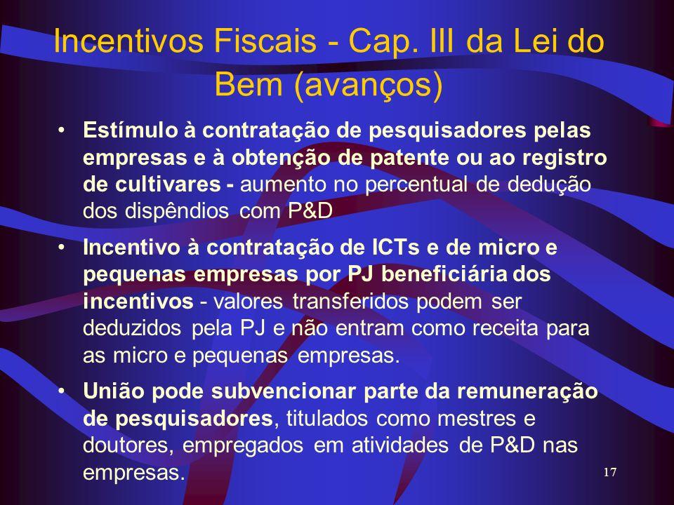17 Incentivos Fiscais - Cap. III da Lei do Bem (avanços) Estímulo à contratação de pesquisadores pelas empresas e à obtenção de patente ou ao registro