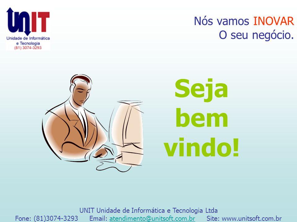 Nós vamos INOVAR O seu negócio. Seja bem vindo! UNIT Unidade de Informática e Tecnologia Ltda Fone: (81)3074-3293 Email: atendimento@unitsoft.com.br S